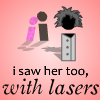 i saw her too, with laser…